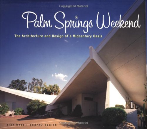 PALM SPRINGS WEEKEND: The Architecture and Design of a Midcentury Oasis: Hess, Alan, and Andrew ...