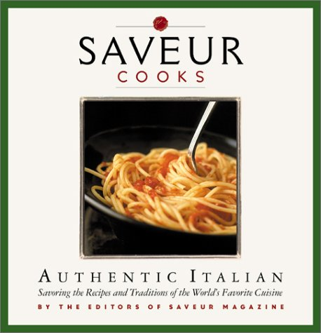 Saveur Cooks Authentic Italian: Savoring the Recipes and Traditions of the World's Favorite ...
