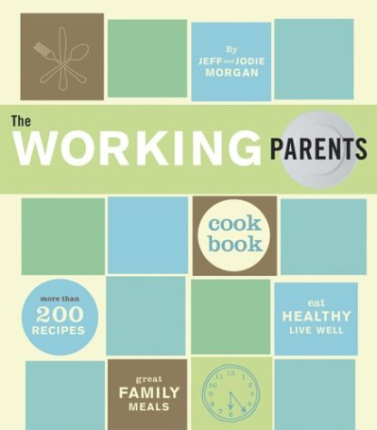 The Working Parents Cookbook: More Than 200 Recipes for Great Family Meals (0811836851) by Jeff Morgan; Jodie Morgan