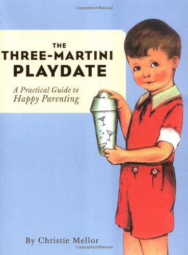 9780811840545: The Three-Martini Playdate: A Practical Guide to Happy Parenting