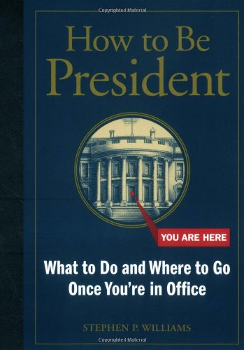 9780811843164: How to Be President: What to Do and Where to Go Once You're in Office