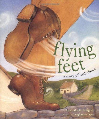 Flying Feet: A Story of Irish Dance: Anna Marlis Burgard, Leighanne Dees