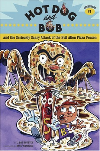 Hot Dog And Bob And the Seriously Scary Attack of the Evil Alien Pizza Person: L. Bob Rovetch; ...