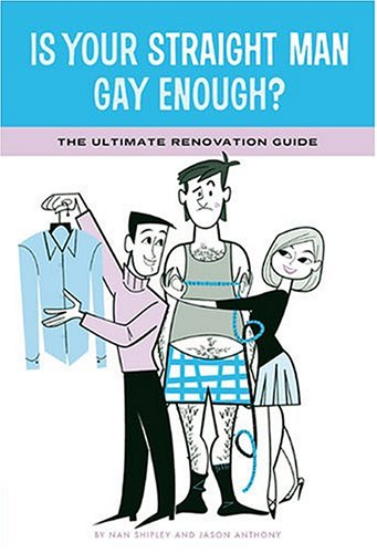 9780811845106: Is Your Straight Man Gay Enough?: The Ultimate Renovation Guide Tips from a Girl in Distress and Her Gay Best Friend