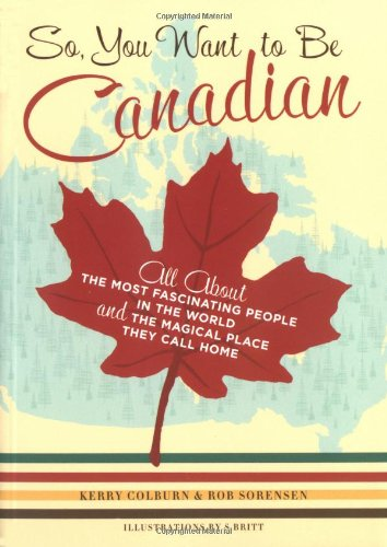 9780811845359: So, You Want to Be Canadian: All about the Most Fascinating People in the World and the Magical Place They Call Home: All About the Most Fascinating ... and the Magical Place That They Call Home
