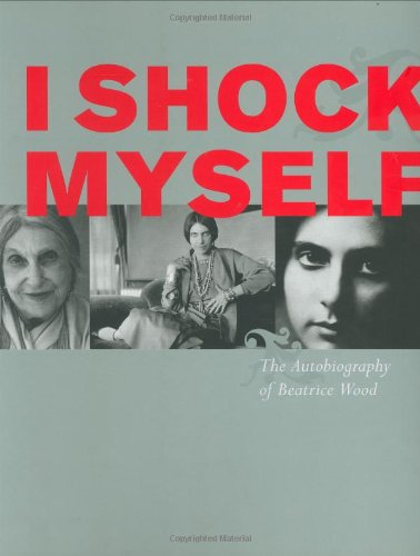 9780811853613: I Shock Myself: The Autobiography of Beatrice Wood