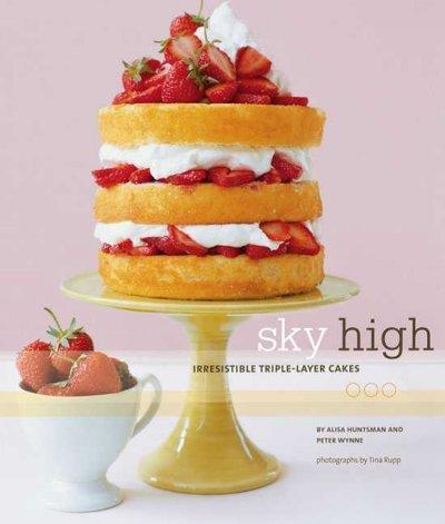 Sky High: Irresistible Triple-Layer Cakes: Huntsman, Alisa; Wynne, Peter