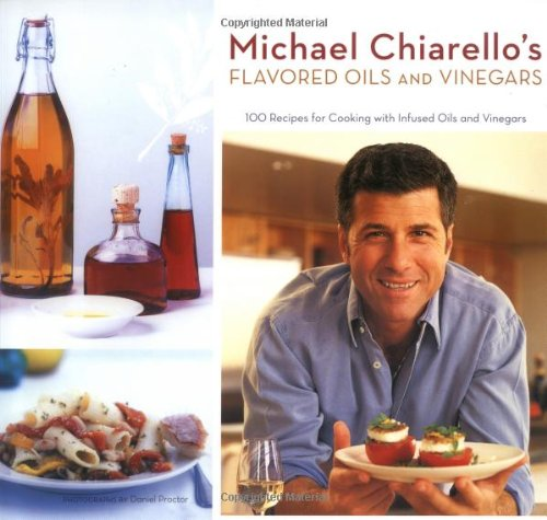 9780811855365: Michael Chiarello's Flavored Oils and Vinegars: 100 Recipes for Cooking with Infused Oils and Vinegars