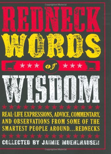 9780811855556: Redneck Words of Wisdom: Real-life Expressions, Advice, Commentary, and Observations from Some of the Smartest People Around . . . Rednecks