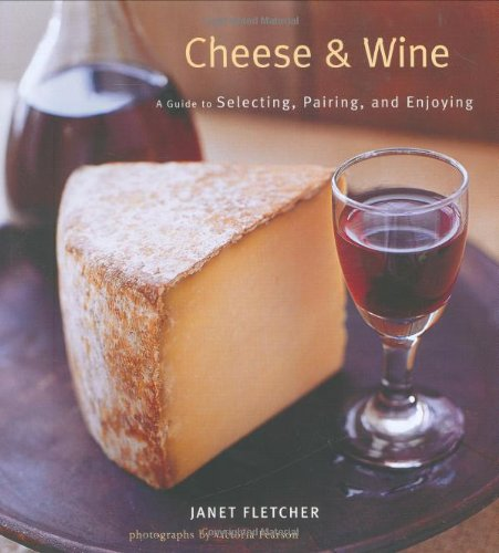 9780811857437: Cheese & Wine: A Guide to Selecting, Pairing, and Enjoying