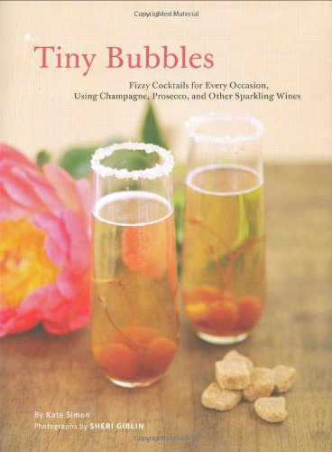 Tiny Bubbles: Fizzy Cocktails for Every Occasion, Using Champagne, Prosecco, and Other Sparkling Wines (0811862267) by Kate Simon