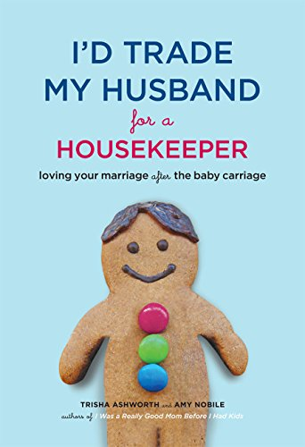 I'd Trade My Husband for a Housekeeper: Loving Your Marriage After the Baby Carriage: Ashworth...