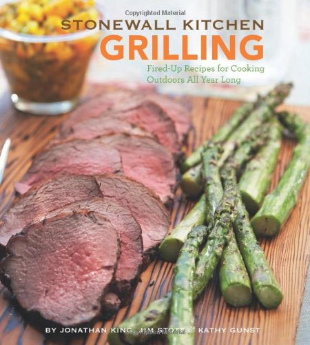 Stonewall Kitchen: Grilling: Fired-Up Recipes for Cooking Outdoors All Year Long: Jonathan King, ...