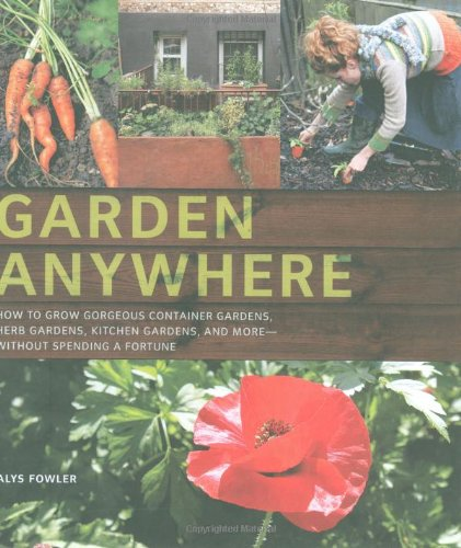 9780811868754: Garden Anywhere: How to Grow Gorgeous Container Gardens, Herb Gardens, Kitchen Gardens, and More--Without Spending a Fortune