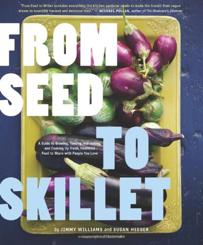 From Seed to Skillet: A Guide to Growing, Tending, Harvesting, and Cooking Up Fresh, Healthy Food...