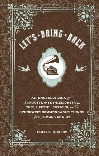9780811874137: Let's Bring Back: An Encyclopedia of Forgotten-Yet-Delightful, Chic, Useful, Curious, and Otherwise Commendable Things from Times Gone By