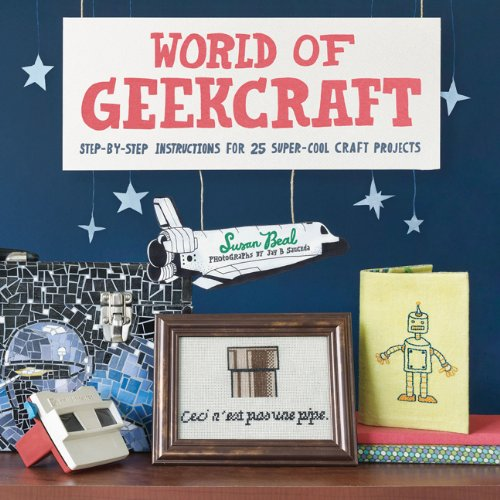 World of Geekcraft: Step-by-Step Instructions for 25 Super-Cool Craft Projects: Susan Beal