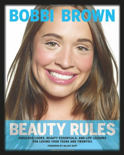 9780811874687: Bobbi Brown Beauty Rules: Fabulous Looks, Beauty Essentials, and Life Lessons for Loving Your Teens and Twenties