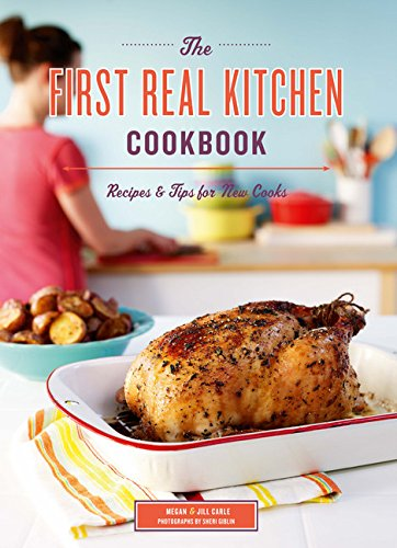 The First Real Kitchen Cookbook: 100 Recipes and Tips for New Cooks: Carle, Jill, Carle, Megan
