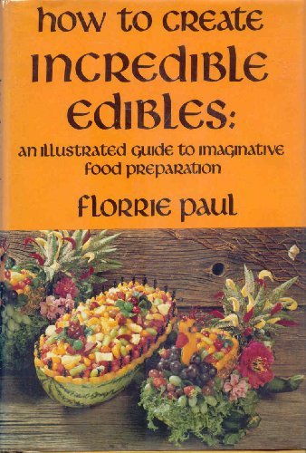 How to Create Incredible Edibles: An Illustrated Guide to Imaginative Food Preparation: Florrie ...
