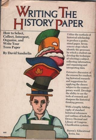 Writing the History Paper: How to Select, Collect, Interpret, Organize, and Write Your Term Paper: ...