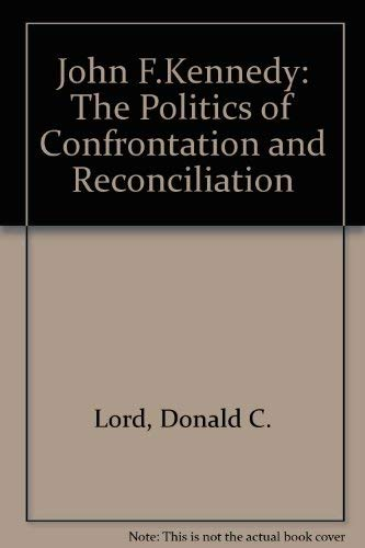 John F. Kennedy: The Politics of Confrontation and Conciliation: Lord, Donald C.