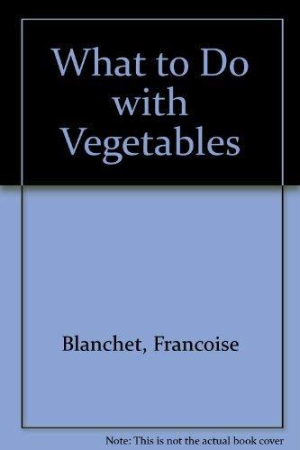 What to Do with Vegetables: Blanchet, Francoise; Doornekamp, Rinke; Rinke Doornekamp