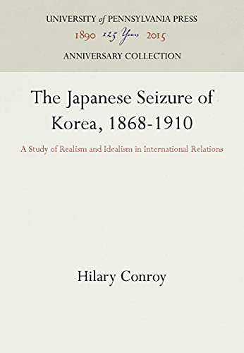 9780812210743: Japanese Seizure of Korea, 1868-1910: A Study of Realism and Idealism in International Relations