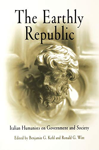 The Earthly Republic: Italian Humanists on Government: Kohl, Benjamin G.