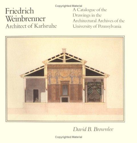 Friedrich Weinbrenner, Architect of Karlsruhe: A Catalogue: David B. Brownlee