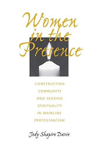 Women in the Presence: Constructing Community and Seeking Spirituality in Mainline Protestantism (...