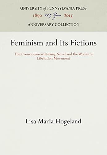 Feminism and Its Fictions: The Consciousness-Raising Novel: Hogeland, Lisa M.,