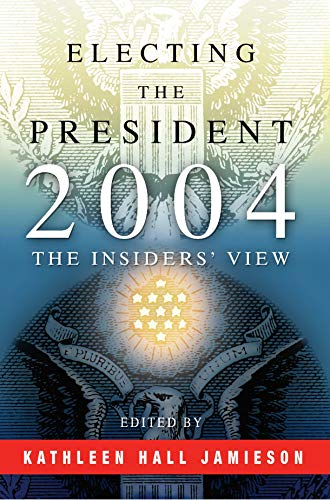 Electing the President, 2004: The Insiders' View: Jamieson, Kathleen Hall