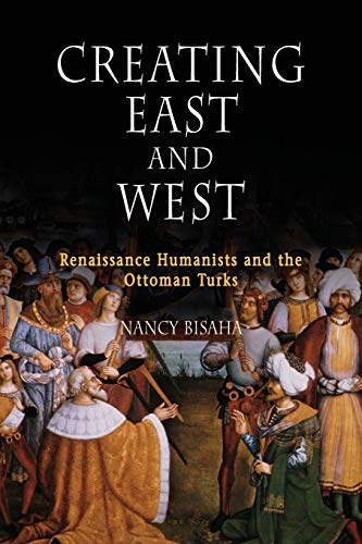 Creating East and West: Renaissance Humanists and the Ottoman Turks: Nancy Bisaha