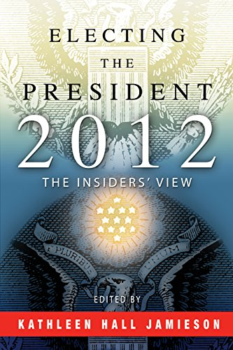 Electing the President, 2012: The Insiders' View: Jamieson, Kathleen Hall