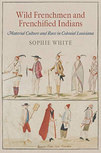 9780812223088: Wild Frenchmen and Frenchified Indians: Material Culture and Race in Colonial Louisiana (Early American Studies)