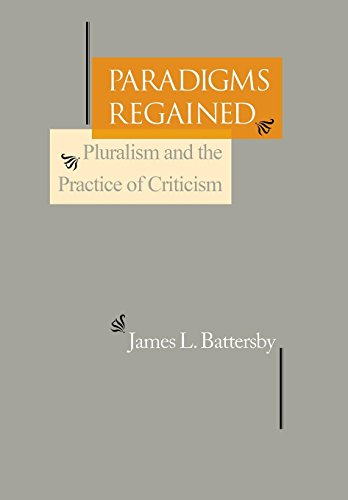 Paradigms Regained: Pluralism and the Practice of Criticism: James L. Battersby