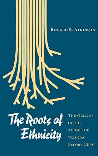 The Roots of Ethnicity: The Origins of the Acholi of Uganda Before 1800: Atkinson, Ronald R.