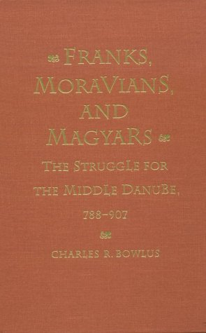 Franks, Moravians, and Magyars: The Struggle for the Middle Danube, 788-907 (The Middle Ages Series...
