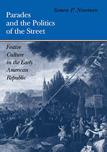 9780812233995: Parades and the Politics of the Street: Festive Culture in the Early American Republic (Early American Studies)