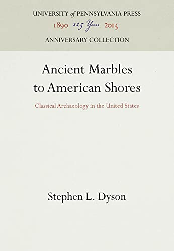 Ancient Marbles to American Shores: Classical Archaeology in the United States: Dyson, Stephen L.