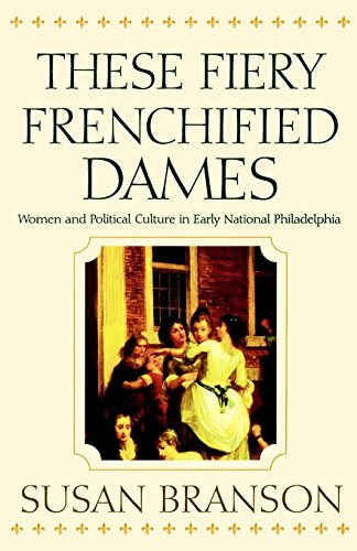 9780812236095: These Fiery Frenchified Dames: Women and Political Culture in Early National Philadelphia (Early American Studies)
