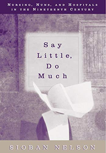 Say Little, Do Much: Nursing, Nuns, and: Sioban Nelson