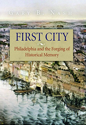 First City: Philadelphia and the Forging of Historical Memory: Nash, Gary B.