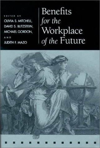 Benefits for the Workplace of the Future (Pension Research Council Publications): Pension Reseach ...