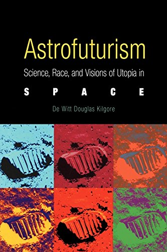 Astrofuturism: Science, Race, and Visions of Utopia in Space: Kilgore, De Witt Douglas