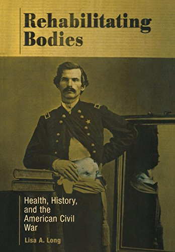 Rehabilitating Bodies: Health, History, and the American Civil War: Lisa A. Long
