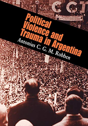 Political Violence And Trauma In Argentina: Robben, Antonius C. G. M.