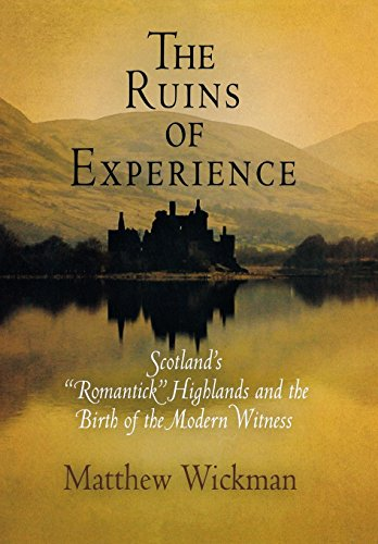 "The Ruins of Experience: Scotland's ""Romantick"" Highlands and the Birth of the ..."