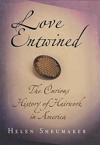 Love Entwined: The Curious History of Hairwork: Sheumaker, Helen